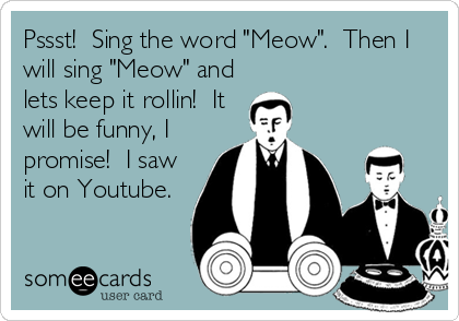 "Pssst!  Sing the word ""Meow"".  Then I will sing ""Meow"" and lets keep it rollin!  It will be funny, I promise!  I saw it on Youtube."