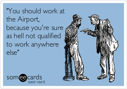 """""""You should work at the Airport, because you're sure as hell not qualified to work anywhere else"""""""