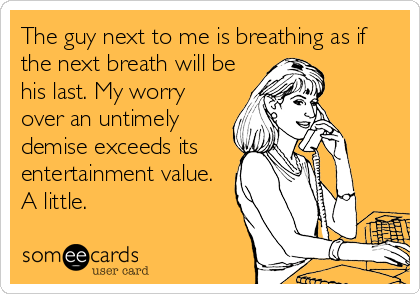 The guy next to me is breathing as if the next breath will be his last. My worry over an untimely demise exceeds its entertainment value. A little.