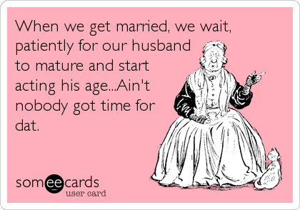 When we get married, we wait, patiently for our husband to mature and start acting his age...Ain't nobody got time for dat.