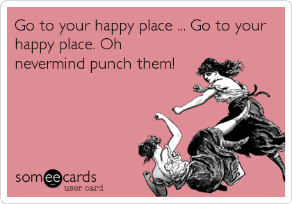 Go to your happy place ... Go to your happy place. Oh nevermind punch them!