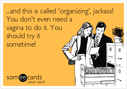 ...and this is called 'organizing', jackass! You don't even need a vagina to do it. You should try it sometime!