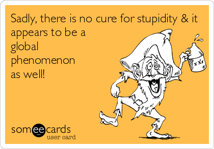 Sadly, there is no cure for stupidity & it appears to be a global phenomenon  as well!