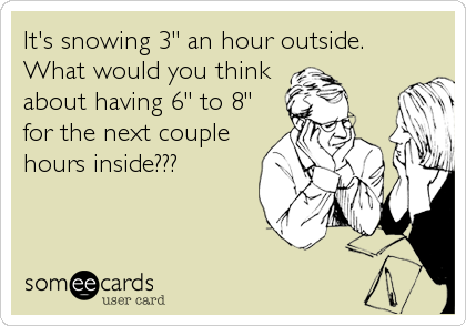 "It's snowing 3"" an hour outside.  What would you think about having 6"" to 8"" for the next couple hours inside???"
