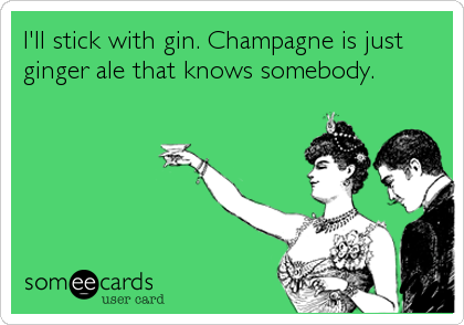 I'll stick with gin. Champagne is just ginger ale that knows somebody.