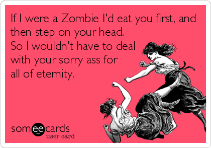 If I were a Zombie I'd eat you first, and then step on your head. So I wouldn't have to deal with your sorry ass for all of eternity.