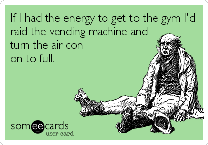 If I had the energy to get to the gym I'd raid the vending machine and turn the air con on to full.