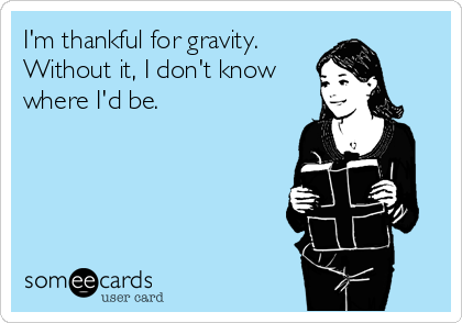 I'm thankful for gravity. Without it, I don't know where I'd be.