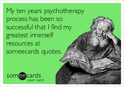 My ten years psychotherapy process has been so successful that I find my greatest innerself resources at someecards quotes.