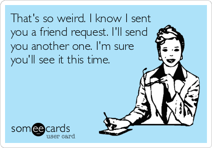 That's so weird. I know I sent you a friend request. I'll send you another one. I'm sure you'll see it this time.
