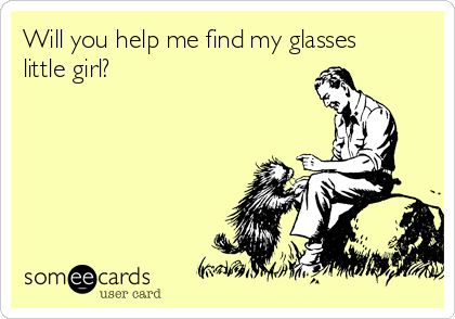 Will you help me find my glasses little girl?