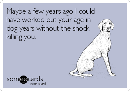 Maybe a few years ago I could have worked out your age in dog years without the shock killing you.