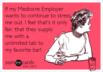 If my Mediocre Employer wants to continue to stress me out. I feel that's it only fair, that they supply me with a unlimited tab to my favorite bar!