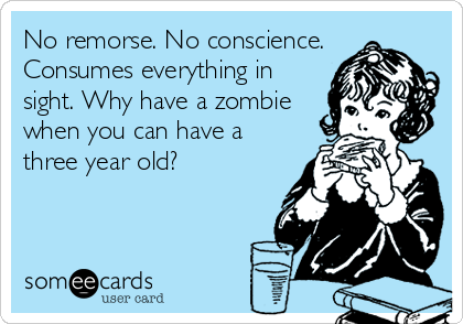 No remorse. No conscience. Consumes everything in sight. Why have a zombie when you can have a three year old?
