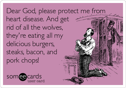 Dear God, please protect me from heart disease. And get rid of all the wolves, they're eating all my delicious burgers, steaks, bacon, and pork chops!