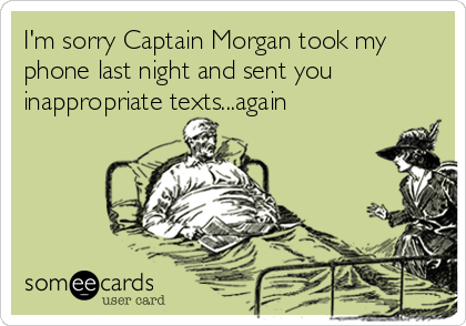 I'm sorry Captain Morgan took my phone last night and sent you inappropriate texts...again
