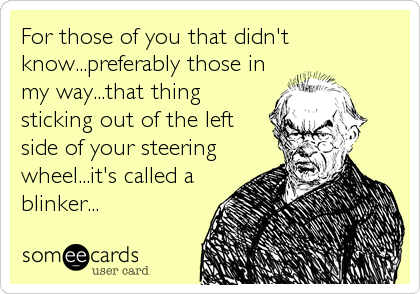 For those of you that didn't know...preferably those in my way...that thing sticking out of the left side of your steering wheel...it's called a blinker...
