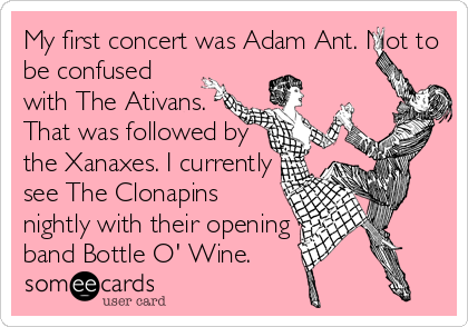 My first concert was Adam Ant. Not to be confused with The Ativans. That was followed by the Xanaxes. I currently see The Clonapins nightly with their opening band Bottle O' Wine.