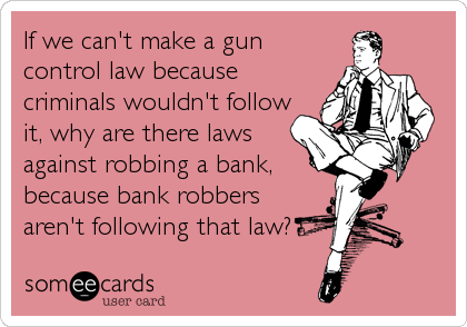 If we can't make a gun control law because criminals wouldn't follow it, why are there laws against robbing a bank, because bank robbers <br /