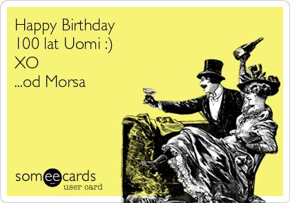 Happy Birthday  100 lat Uomi :) XO ...od Morsa