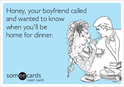 Honey, your boyfriend called and wanted to know when you'll be home for dinner.