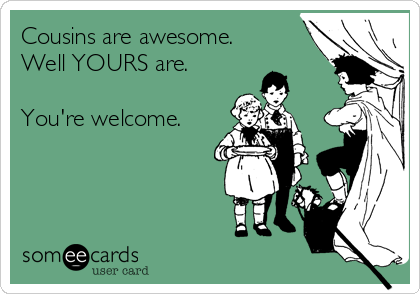 Cousins Are Awesome Well YOURS Are Youre Welcome – Funny Birthday Cards for Cousins