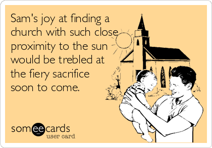 Sam's joy at finding a church with such close proximity to the sun would be trebled at  the fiery sacrifice soon to come.