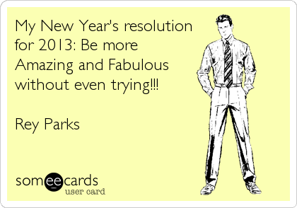 My New Year's resolution for 2013: Be more Amazing and Fabulous without even trying!!!  Rey Parks