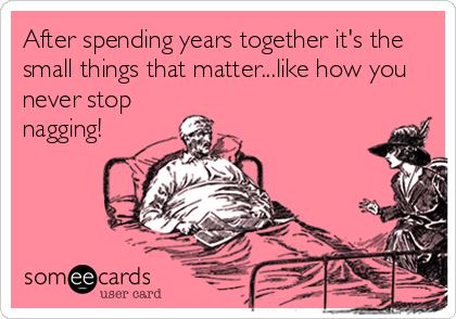 After spending years together it's the small things that matter...like how you never stop nagging!