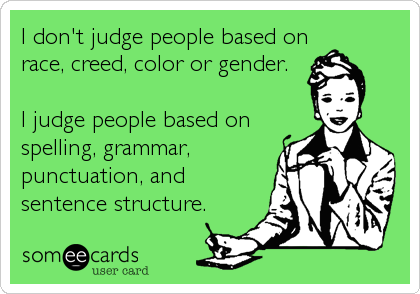 I don't judge people based on race, creed, color or gender. I judge people based on spelling, grammar, punctuation, and sentence structure.