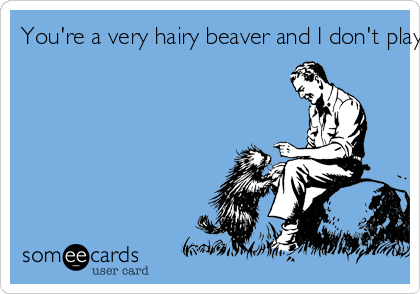 Youre A Very Hairy Beaver And I Dont Play With