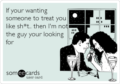 If your wanting someone to treat you like sh*t.. then I'm not the guy your looking for