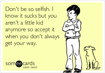 Don't be so selfish. I know it sucks but you aren't a little kid anymore so accept it when you don't always get your way.