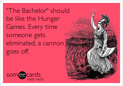"""The Bachelor"" should be like the Hunger Games. Every time someone gets eliminated, a cannon goes off."