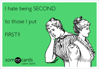 I hate being SECOND  to those I put FIRST!!