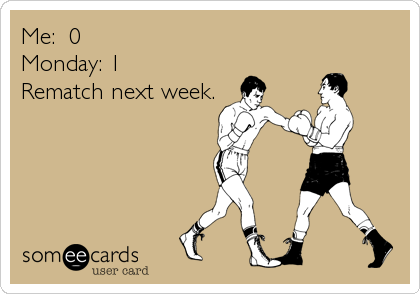 Me:  0Monday: 1Rematch next week.