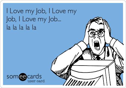 I Love my Job, I Love my Job, I Love my Job... la la la la la