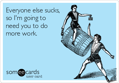 Everyone else sucks,  so I'm going to need you to do more work.