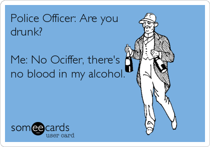 Police Officer: Are you drunk?  Me: No Ociffer, there's no blood in my alcohol.
