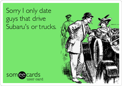 Sorry I only date guys that drive Subaru's or trucks.