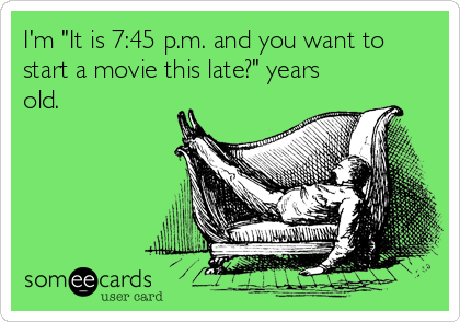 """I'm """"It is 7:45 p.m. and you want to start a movie this late?"""" years old."""