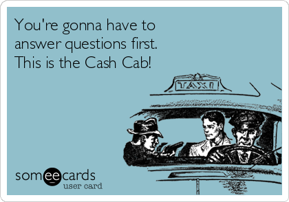 You're gonna have to  answer questions first.  This is the Cash Cab!