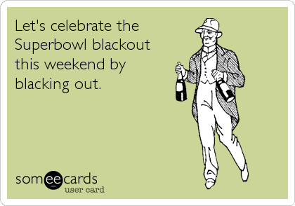 Let's celebrate the Superbowl blackout this weekend by blacking out.