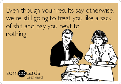 Even though your results say otherwise, we're still going to treat you like a sack of shit and pay you next to nothing