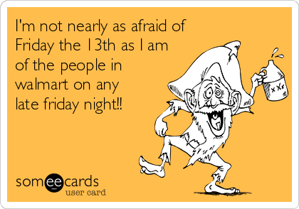 I'm not nearly as afraid of Friday the 13th as I am of the people in walmart on any  late friday night!!