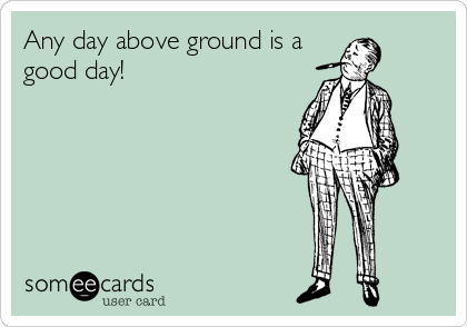Any day above ground is a good day!