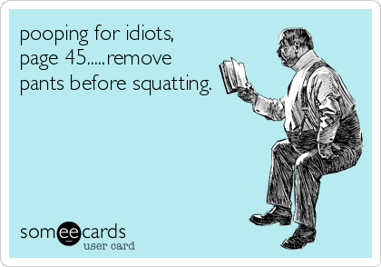 pooping for idiots, page 45.....remove pants before squatting.