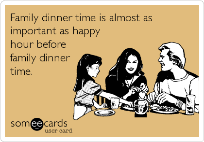 Family dinner time is almost as important as happy hour before family dinner time.