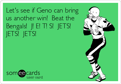 Let's see if Geno can bring us another win!  Beat the Bengals!  J! E! T! S!  JETS!  JETS!  JETS!