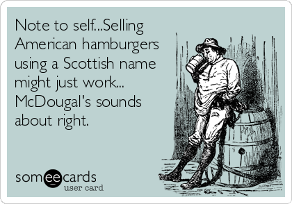 Note to self...Selling American hamburgers using a Scottish name might just work... McDougal's sounds about right.